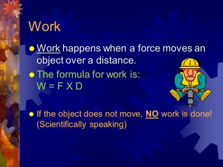 Work  Work happens when a force moves an object over a distance.  The formula for work is: W = F X D  If the object does not move, NO work is done!