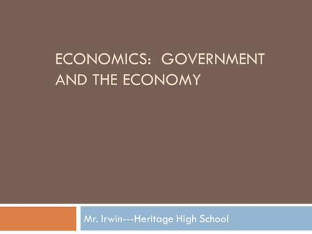 ECONOMICS: GOVERNMENT AND THE ECONOMY Mr. Irwin---Heritage High School.