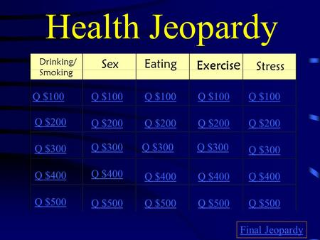 Health Jeopardy Drinking/ Smoking Sex Eating Exercis e Stress Q $100 Q $200 Q $300 Q $400 Q $500 Q $100 Q $200 Q $300 Q $400 Q $500 Final Jeopardy.