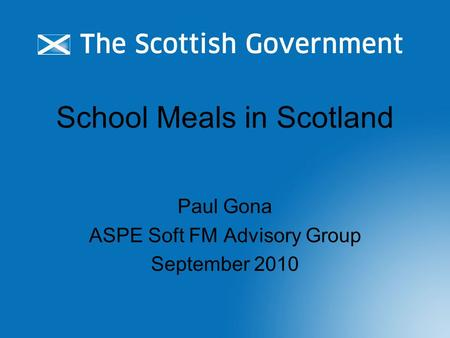School Meals in Scotland Paul Gona ASPE Soft FM Advisory Group September 2010.