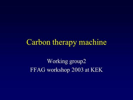Carbon therapy machine Working group2 FFAG workshop 2003 at KEK.
