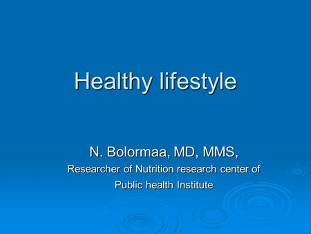 Healthy lifestyle N. Bolormaa, MD, MMS, Researcher of Nutrition research center of Public health Institute.