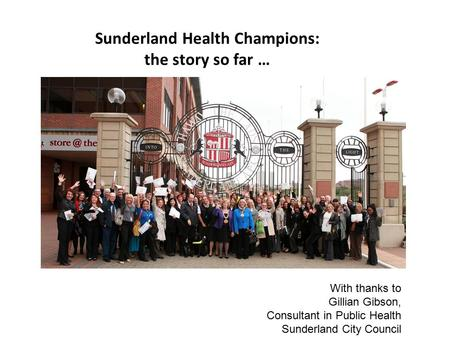 Sunderland Health Champions: the story so far … With thanks to Gillian Gibson, Consultant in Public Health Sunderland City Council.