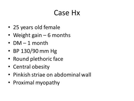 Case Hx 25 years old female Weight gain – 6 months DM – 1 month BP 130/90 mm Hg Round plethoric face Central obesity Pinkish striae on abdominal wall Proximal.