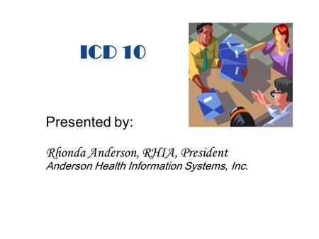 ICD 10 Presented by: Rhonda Anderson, RHIA, President Anderson Health Information Systems, Inc.