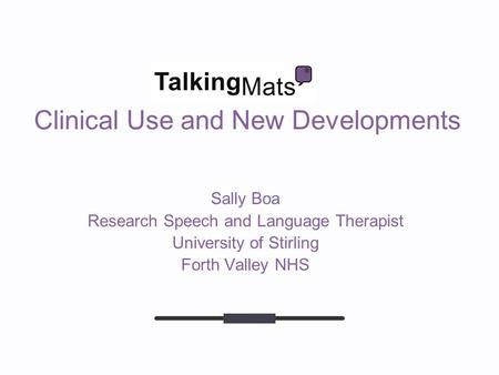 Clinical Use and New Developments Sally Boa Research Speech and Language Therapist University of Stirling Forth Valley NHS.