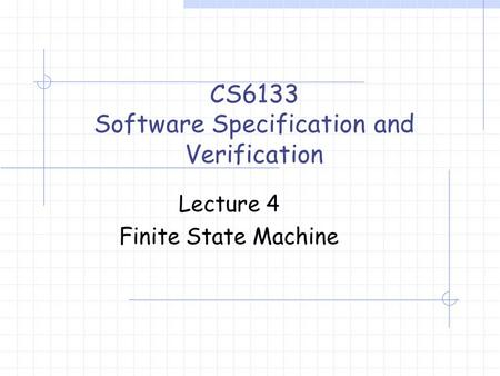 Lecture 4 Finite State Machine CS6133 Software Specification and Verification.