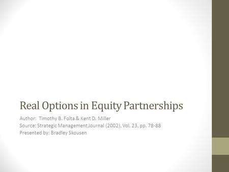 Real Options in Equity Partnerships Author: Timothy B. Folta & Kent D. Miller Source: Strategic Management Journal (2002), Vol. 23, pp. 78-88 Presented.