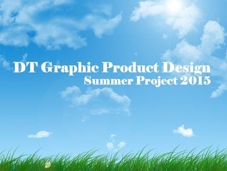 DT Graphic Product Design Summer Project 2015. Welcome to the course! Hopefully today's input will help to ensure that you are on the right course and.
