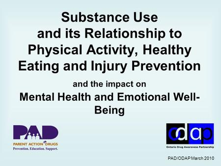 PAD/ODAP March 2010 Substance Use and its Relationship to Physical Activity, Healthy Eating and Injury Prevention and the impact on Mental Health and Emotional.