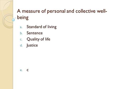 A measure of personal and collective well- being a. Standard of living b. Sentence c. Quality of life d. Justice e. c.
