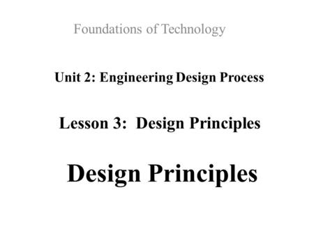 Unit 2: Engineering Design Process Foundations of Technology Lesson 3: Design Principles Design Principles.