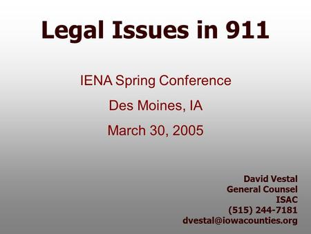 David Vestal General Counsel ISAC (515) 244-7181 Legal Issues in 911 IENA Spring Conference Des Moines, IA March 30, 2005.