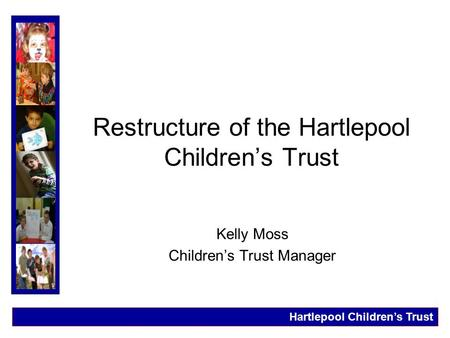 Restructure of the Hartlepool Children's Trust Kelly Moss Children's Trust Manager Hartlepool Children's Trust.