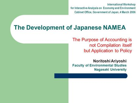 Noritoshi Ariyoshi Faculty of Environmental Studies Nagasaki University The Development of Japanese NAMEA International Workshop for Interactive Analysis.