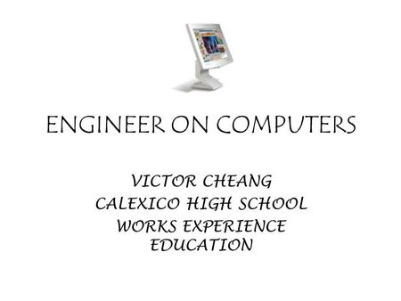 ENGINEER ON COMPUTERS VICTOR CHEANG CALEXICO HIGH SCHOOL WORKS EXPERIENCE EDUCATION.