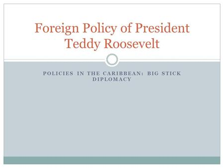 POLICIES IN THE CARIBBEAN: BIG STICK DIPLOMACY Foreign Policy of President Teddy Roosevelt.