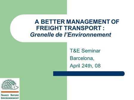 A BETTER MANAGEMENT OF FREIGHT TRANSPORT : Grenelle de l'Environnement T&E Seminar Barcelona, April 24th, 08.