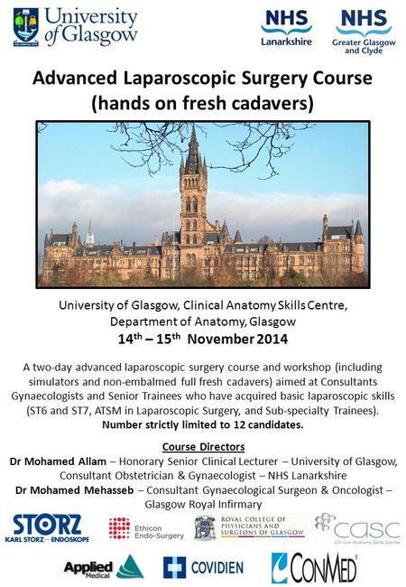 University of Glasgow, Clinical Anatomy Skills Centre, Department of Anatomy, Glasgow 14 th – 15 th November 2014 Advanced Laparoscopic Surgery Course.