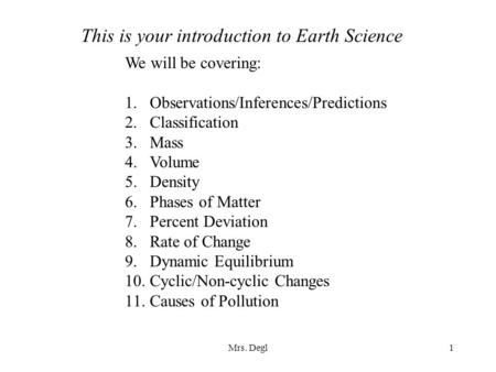 Mrs. Degl1 This is your introduction to Earth Science We will be covering: 1.Observations/Inferences/Predictions 2.Classification 3.Mass 4.Volume 5.Density.