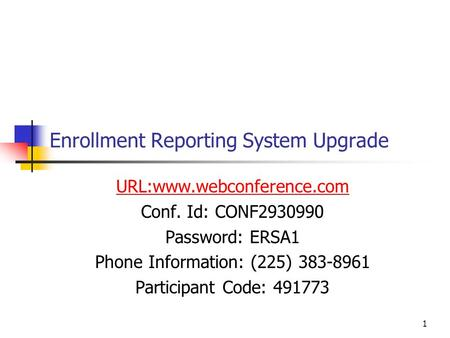 1 Enrollment Reporting System Upgrade URL:www.webconference.com Conf. Id: CONF2930990 Password: ERSA1 Phone Information: (225) 383-8961 Participant Code: