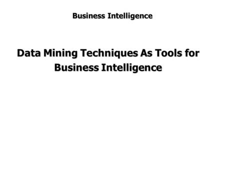 Business Intelligence Data Mining Techniques As Tools for Business Intelligence.