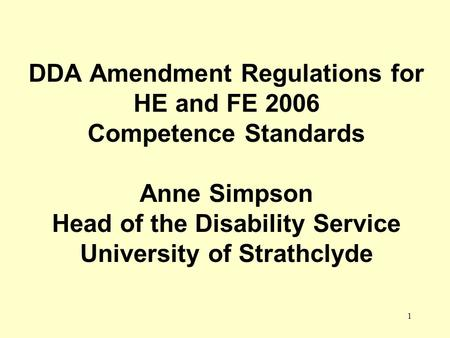 1 DDA Amendment Regulations for HE and FE 2006 Competence Standards Anne Simpson Head of the Disability Service University of Strathclyde.