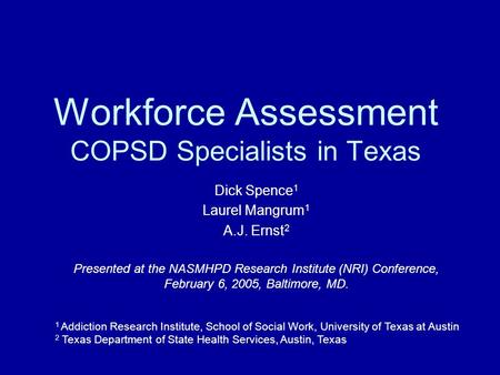 Workforce Assessment COPSD Specialists in Texas Dick Spence 1 Laurel Mangrum 1 A.J. Ernst 2 Presented at the NASMHPD Research Institute (NRI) Conference,