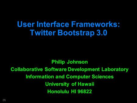 (1) User Interface Frameworks: Twitter Bootstrap 3.0 Philip Johnson Collaborative Software Development Laboratory Information and Computer Sciences University.