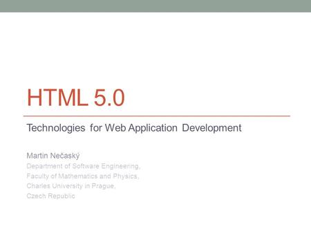 HTML 5.0 Technologies for Web Application Development Martin Nečaský Department of Software Engineering, Faculty of Mathematics and Physics, Charles University.