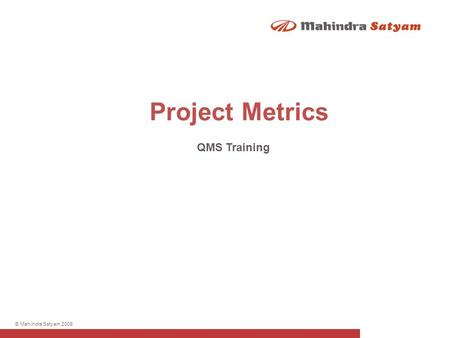© Mahindra Satyam 2009 Project Metrics QMS Training.