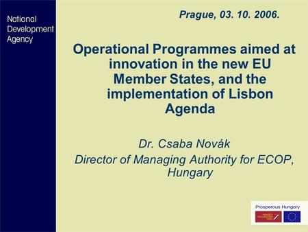 Prague, 03. 10. 2006. Operational Programmes aimed at innovation in the new EU Member States, and the implementation of Lisbon Agenda Dr. Csaba Novák Director.