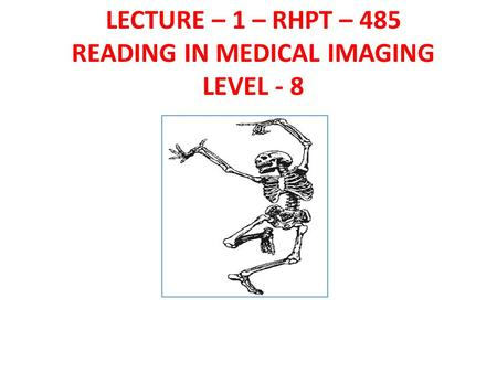 LECTURE – 1 – RHPT – 485 READING IN MEDICAL IMAGING LEVEL - 8.
