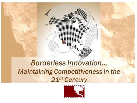 Borderless Innovation… Maintaining Competitiveness in the 21 st Century.