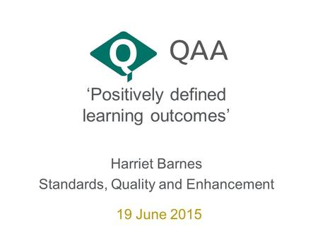 'Positively defined learning outcomes' Harriet Barnes Standards, Quality and Enhancement 19 June 2015.
