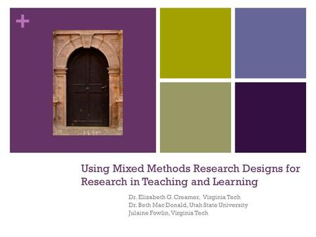 + Using Mixed Methods Research Designs for Research in Teaching and Learning Dr. Elizabeth G. Creamer, Virginia Tech Dr. Beth Mac Donald, Utah State University.