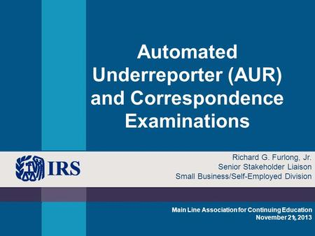 1 Automated Underreporter (AUR) and Correspondence Examinations Main Line Association for Continuing Education November 21, 2013 Richard G. Furlong, Jr.