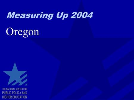 Measuring Up 2004 Oregon. EXHIBIT A Measuring Up: The Basics Looks at higher education for the entire state, not individual colleges and universities.