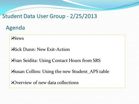 Student Data User Group - 2/25/2013 Agenda  News  Rick Dunn: New Exit-Action  Fran Seidita: Using Contact Hours from SRS  Susan Collins: Using the.