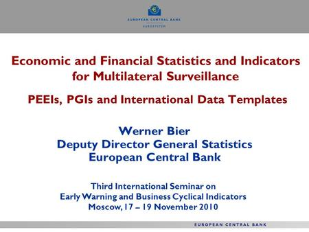 Economic and Financial Statistics and Indicators for Multilateral Surveillance PEEIs, PGIs and International Data Templates Werner Bier Deputy Director.