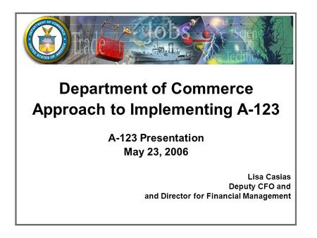 Department of Commerce Approach to Implementing A-123 A-123 Presentation May 23, 2006 Lisa Casias Deputy CFO and and Director for Financial Management.