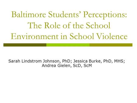 Baltimore Students' Perceptions: The Role of the School Environment in School Violence Sarah Lindstrom Johnson, PhD; Jessica Burke, PhD, MHS; Andrea Gielen,
