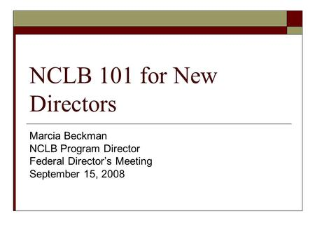 NCLB 101 for New Directors Marcia Beckman NCLB Program Director Federal Director's Meeting September 15, 2008.
