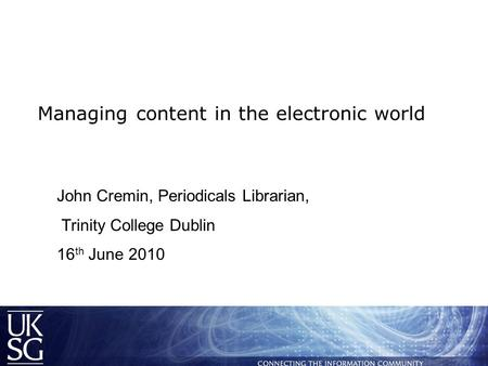 Managing content in the electronic world John Cremin, Periodicals Librarian, Trinity College Dublin 16 th June 2010.