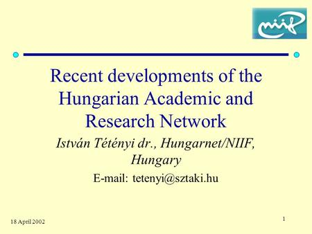 1 18 April 2002 Recent developments of the Hungarian Academic and Research Network István Tétényi dr., Hungarnet/NIIF, Hungary
