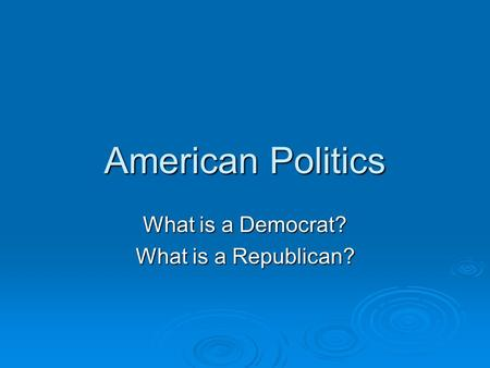 American Politics What is a Democrat? What is a Republican?