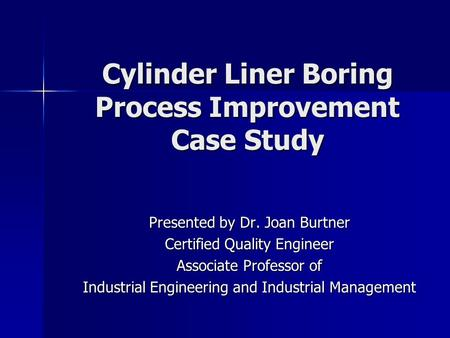 Cylinder Liner Boring Process Improvement Case Study Presented by Dr. Joan Burtner Certified Quality Engineer Associate Professor of Industrial Engineering.