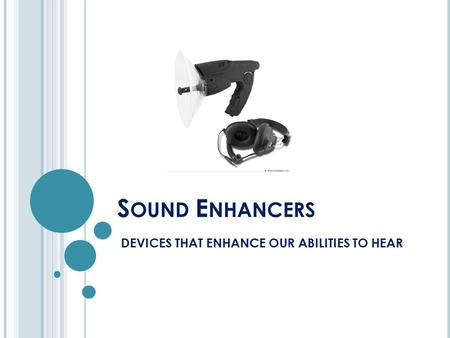 S OUND E NHANCERS DEVICES THAT ENHANCE OUR ABILITIES TO HEAR.