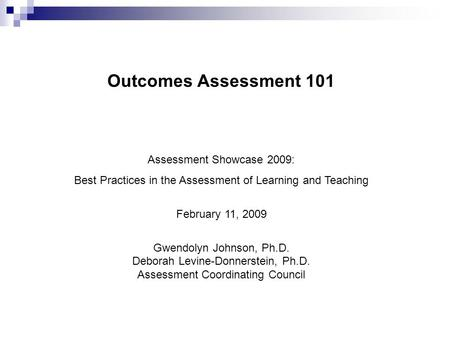 Outcomes Assessment 101 Assessment Showcase 2009: Best Practices in the Assessment of Learning and Teaching February 11, 2009 Gwendolyn Johnson, Ph.D.