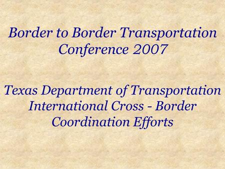 Border to Border Transportation Conference 2007 Texas Department of Transportation International Cross - Border Coordination Efforts.
